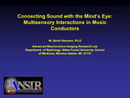 Connecting Sound with the Mind's Eye: Multisensory Interactions in Music Conductors W. David Hairston, Ph.D Advanced Neuroscience Imaging Research Lab.