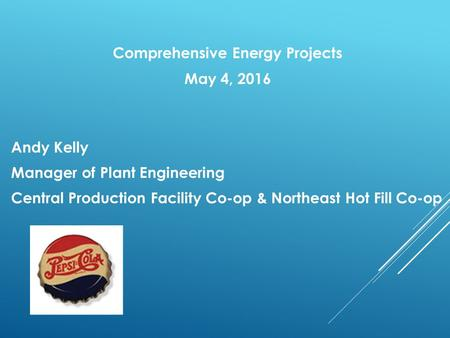 Comprehensive Energy Projects May 4, 2016 Andy Kelly Manager of Plant Engineering Central Production Facility Co-op & Northeast Hot Fill Co-op.