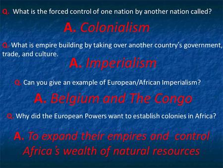 Q. What is the forced control of one nation by another nation called? A. Colonialism Q. What is empire building by taking over another country's government,