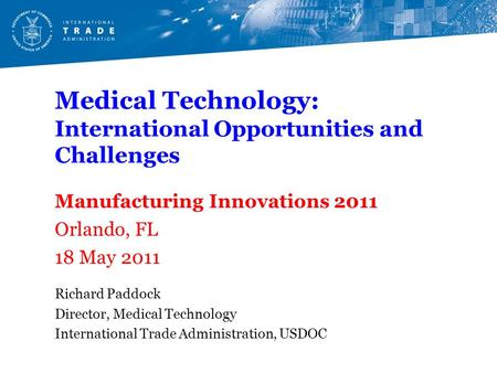 Medical Technology: International Opportunities and Challenges Manufacturing Innovations 2011 Orlando, FL 18 May 2011 Richard Paddock Director, Medical.