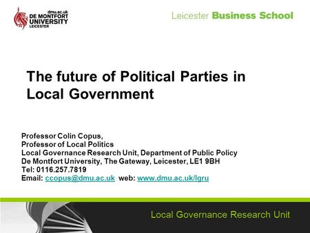 Local Governance Research Unit The future of Political Parties in Local Government Professor Colin Copus, Professor of Local Politics Local Governance.