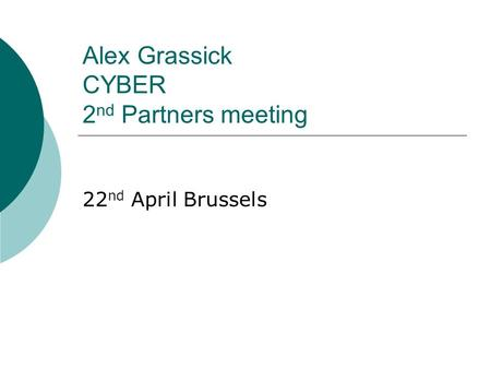 Alex Grassick CYBER 2 nd Partners meeting 22 nd April Brussels.
