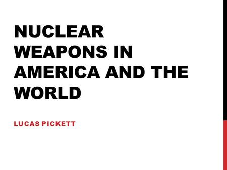 NUCLEAR WEAPONS IN AMERICA AND THE WORLD LUCAS PICKETT.
