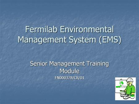 Fermilab Environmental Management System (EMS) Senior Management Training Module FN000378/CR/01.