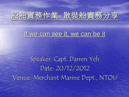 船舶實務作業 - 散裝船實務分享 If we can see it, we can be it Speaker: Capt. Darren Yeh Date: 20/12/2012 Venue: Merchant Marine Dept., NTOU.