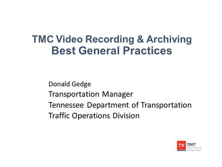 TMC Video Recording & Archiving Best General Practices Donald Gedge Transportation Manager Tennessee Department of Transportation Traffic Operations Division.