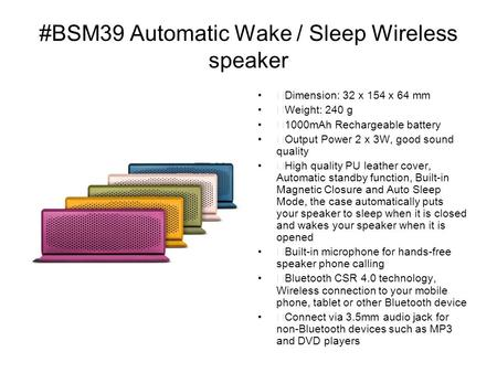 #BSM39 Automatic Wake / Sleep Wireless speaker Dimension: 32 x 154 x 64 mm Weight: 240 g 1000mAh Rechargeable battery Output Power 2 x 3W, good sound quality.