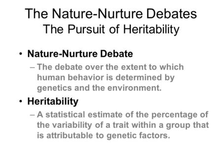 The Nature-Nurture Debates The Pursuit of Heritability Nature-Nurture Debate –The debate over the extent to which human behavior is determined by genetics.
