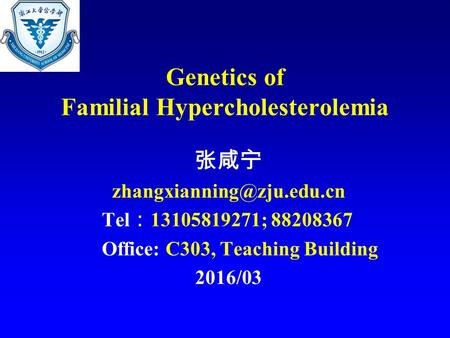 Genetics of Familial Hypercholesterolemia 张咸宁 Tel : 13105819271; 88208367 Office: C303, Teaching Building 2016/03.