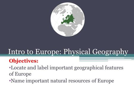 Intro to Europe: Physical Geography Objectives: Locate and label important geographical features of Europe Name important natural resources of Europe.