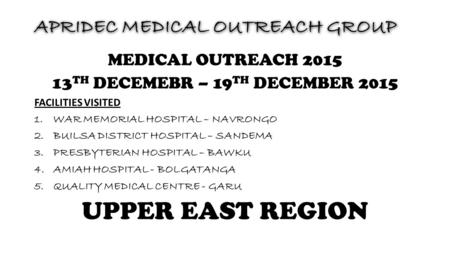 APRIDEC MEDICAL OUTREACH GROUP MEDICAL OUTREACH 2015 13 TH DECEMEBR – 19 TH DECEMBER 2015 FACILITIES VISITED 1.WAR MEMORIAL HOSPITAL – NAVRONGO 2.BUILSA.