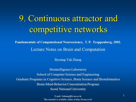 1 9. Continuous attractor and competitive networks Lecture Notes on Brain and Computation Byoung-Tak Zhang Biointelligence Laboratory School of Computer.