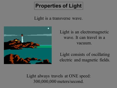 Properties of Light Light is a transverse wave. Light consists of oscillating electric and magnetic fields. Light always travels at ONE speed: 300,000,000.