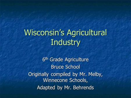 Wisconsin's Agricultural Industry 6 th Grade Agriculture Bruce School Originally compiled by Mr. Melby, Winnecone Schools, Adapted by Mr. Behrends.