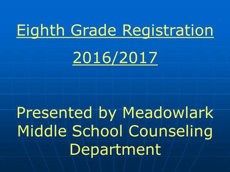 Eighth Grade Registration 2016/2017 Presented by Meadowlark Middle School Counseling Department.