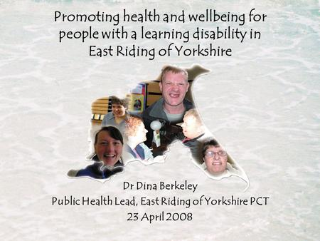 Dr Dina Berkeley Public Health Lead, East Riding of Yorkshire PCT 23 April 2008 Promoting health and wellbeing for people with a learning disability in.