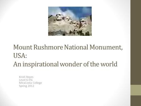 Mount Rushmore National Monument, USA: An inspirational wonder of the world Kristi Reyes Level 6 ESL MiraCosta College Spring 2012.
