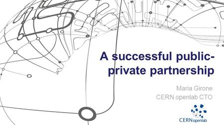 A successful public- private partnership Maria Girone CERN openlab CTO.