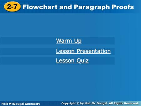 Holt McDougal Geometry 2-7 Flowchart and Paragraph Proofs 2-7 Flowchart and Paragraph Proofs Holt Geometry Warm Up Warm Up Lesson Presentation Lesson Presentation.