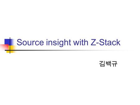 Source insight with Z-Stack 김백규. Review Z-Stack Structure.