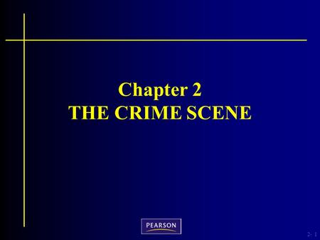 2-1 Chapter 2 THE CRIME SCENE. 2- Criminalistics, 10e Richard Saferstein © 2011, 2007, 2004, 2001, 1998, 1995 Pearson Higher Education, Upper Saddle River,