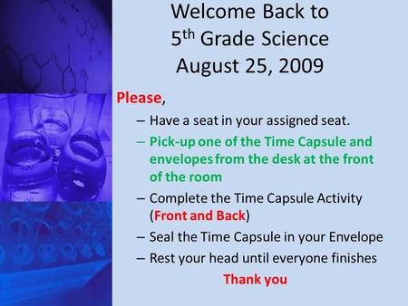Welcome Back to 5 th Grade Science August 25, 2009 Please, – Have a seat in your assigned seat. – Pick-up one of the Time Capsule and envelopes from the.