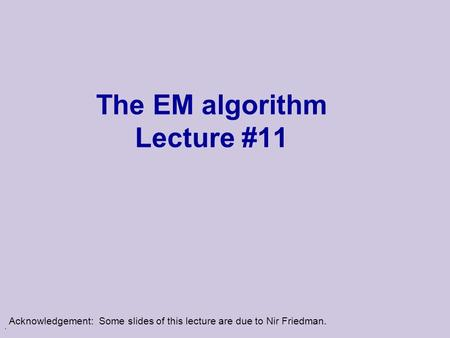 . The EM algorithm Lecture #11 Acknowledgement: Some slides of this lecture are due to Nir Friedman.