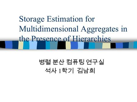 Storage Estimation for Multidimensional Aggregates in the Presence of Hierarchies 병렬 분산 컴퓨팅 연구실 석사 1 학기 김남희.
