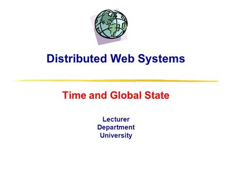 Distributed Web Systems Time and Global State Lecturer Department University.
