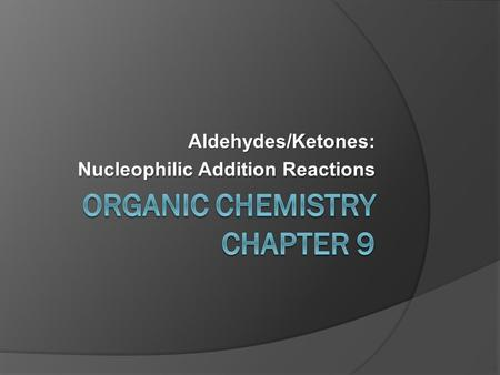 Aldehydes/Ketones: Nucleophilic Addition Reactions.