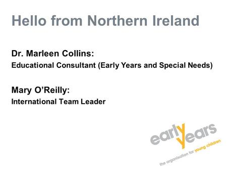 Hello from Northern Ireland Dr. Marleen Collins: Educational Consultant (Early Years and Special Needs) Mary O'Reilly: International Team Leader.