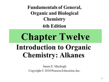 Chapter Twelve Introduction to Organic Chemistry: Alkanes James E. Mayhugh Copyright © 2010 Pearson Education, Inc. Fundamentals of General, Organic and.