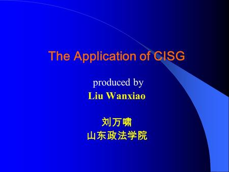 The Application of CISG produced by Liu Wanxiao 刘万啸 山东政法学院.
