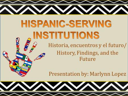 Historia, encuentros y el futuro/ History, Findings, and the Future Presentation by: Marlynn Lopez.
