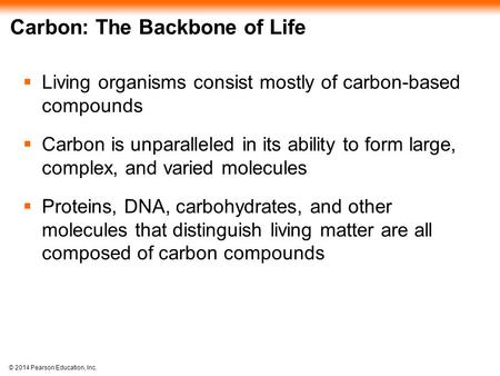 © 2014 Pearson Education, Inc. Carbon: The Backbone of Life  Living organisms consist mostly of carbon-based compounds  Carbon is unparalleled in its.