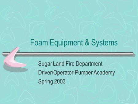 Foam Equipment & Systems Sugar Land Fire Department Driver/Operator-Pumper Academy Spring 2003.