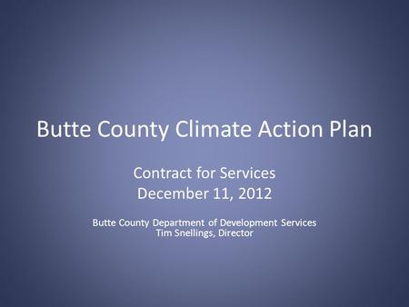 Butte County Climate Action Plan Contract for Services December 11, 2012 Butte County Department of Development Services Tim Snellings, Director.