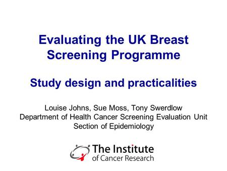 Evaluating the UK Breast Screening Programme Study design and practicalities Louise Johns, Sue Moss, Tony Swerdlow Department of Health Cancer Screening.