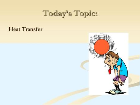 Today's Topic: Heat Transfer. There are 3 ways in which heat can be transferred from one object to another:
