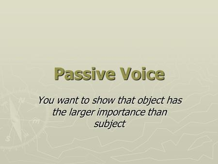 Passive Voice You want to show that object has the larger importance than subject.