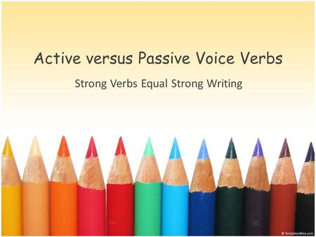 Active versus Passive Voice Verbs Strong Verbs Equal Strong Writing.