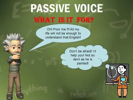 PASSIVE VOICE WHAT IS it FOR? Oh! Poor me !!! All my life will not be enough to understand that English! Don't be afraid! I'll help you! Not so devil as.