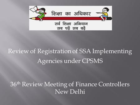 Review of Registration of SSA Implementing Agencies under CPSMS 36 th Review Meeting of Finance Controllers New Delhi.