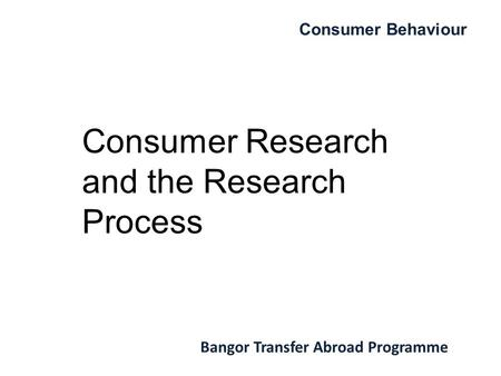 Consumer Behaviour Bangor Transfer Abroad Programme Consumer Research and the Research Process.