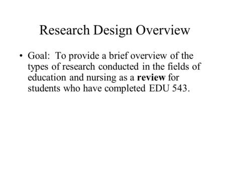 Research Design Overview Goal: To provide a brief overview of the types of research conducted in the fields of education and nursing as a review for students.