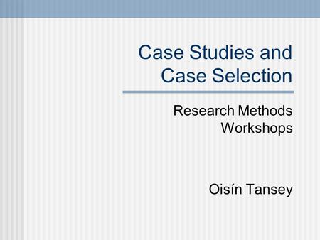 Case Studies and Case Selection Research Methods Workshops Oisín Tansey.