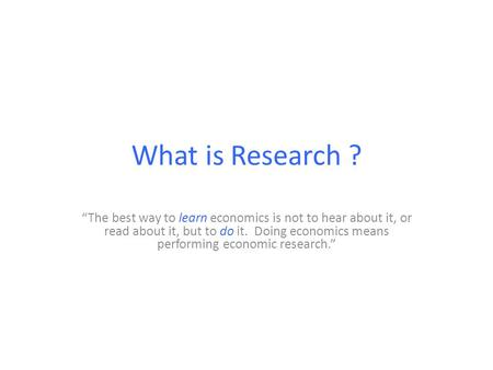 "What is Research ? learn do ""The best way to learn economics is not to hear <strong>about</strong> it, or read <strong>about</strong> it, but to do it. Doing economics means performing."