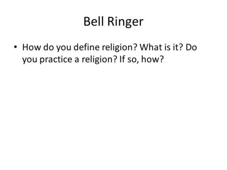 Bell Ringer How do you define religion? What is it? Do you practice a religion? If so, how?