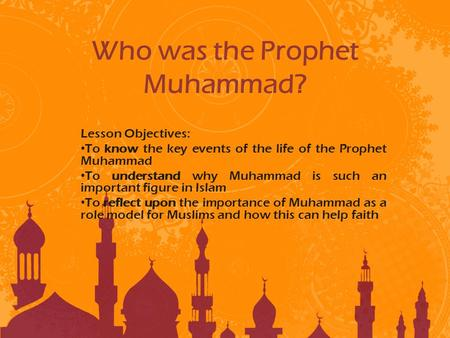 Who was the Prophet Muhammad? Lesson Objectives: To know the key events of the life of the Prophet Muhammad To understand why Muhammad is such an important.
