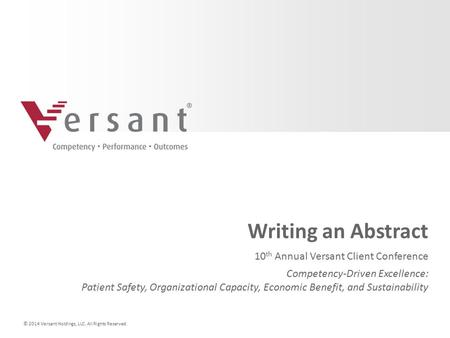 © 2014 Versant Holdings, LLC. All Rights Reserved. Writing an Abstract 10 th Annual Versant Client Conference Competency-Driven Excellence: Patient Safety,